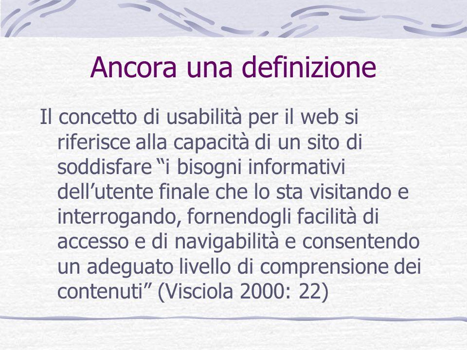 Ancora una definizione Il concetto di usabilità per il web si riferisce alla capacità di un sito di soddisfare i bisogni informativi dellutente finale
