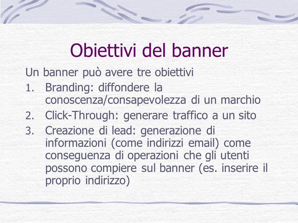 Obiettivi del banner Un banner può avere tre obiettivi 1. Branding: diffondere la conoscenza/consapevolezza di un marchio 2. Click-Through: generare t