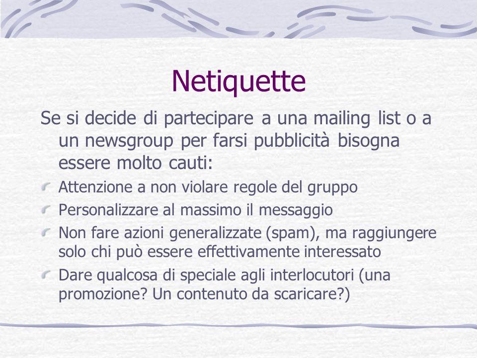 Netiquette Se si decide di partecipare a una mailing list o a un newsgroup per farsi pubblicità bisogna essere molto cauti: Attenzione a non violare r