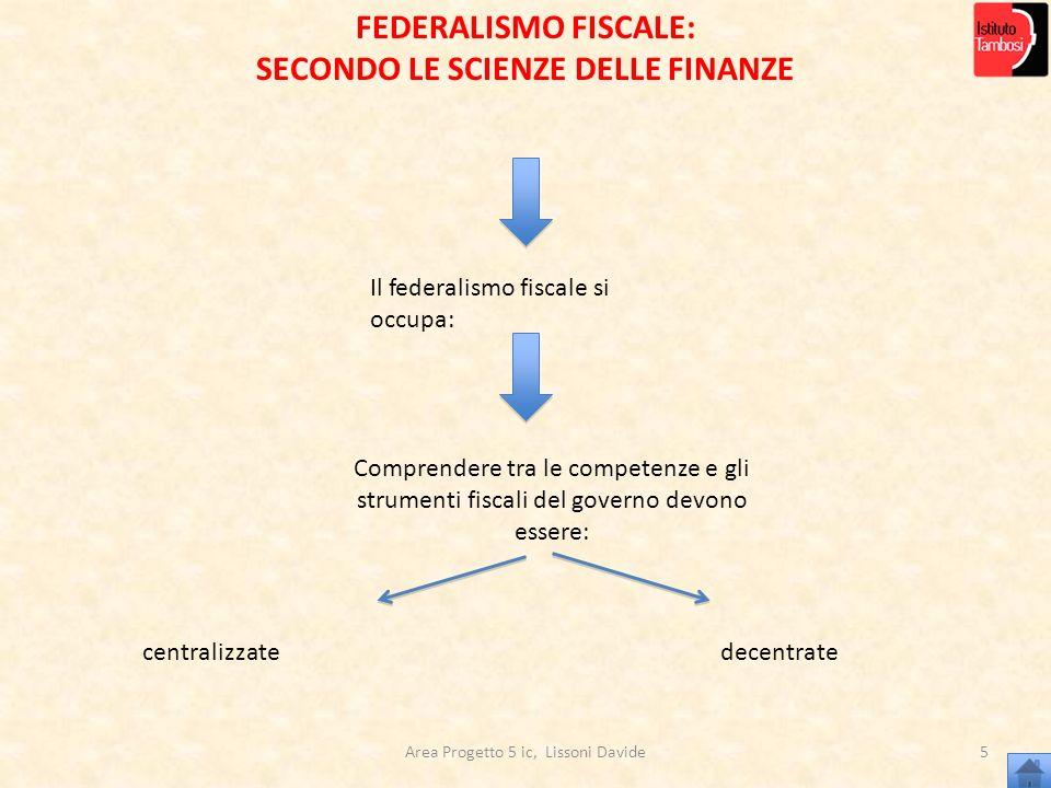 Area Progetto 5 ic, Lissoni Davide5 Il federalismo fiscale si occupa: Comprendere tra le competenze e gli strumenti fiscali del governo devono essere: