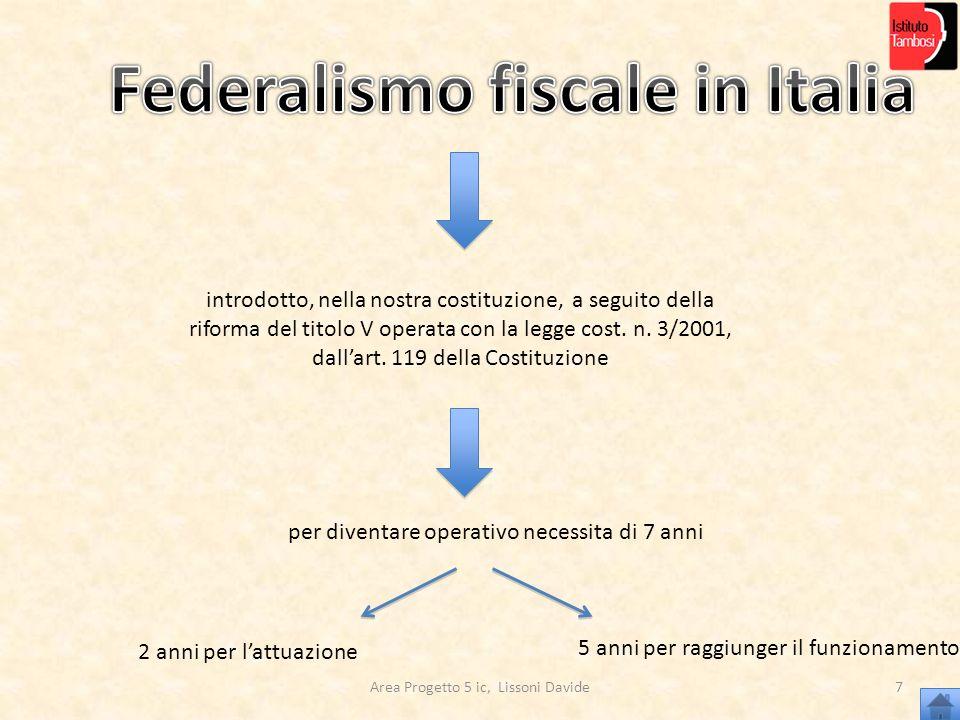 Area Progetto 5 ic, Lissoni Davide8 FEDERALISMO FISCALE IN ITALIA: AL MOMENTO Stato basato sul REGIONALISMO Limitate autonomie delle Regioni Eccezione Regioni autonome