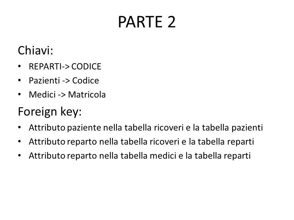 PARTE 2 Chiavi: REPARTI-> CODICE Pazienti -> Codice Medici -> Matricola Foreign key: Attributo paziente nella tabella ricoveri e la tabella pazienti Attributo reparto nella tabella ricoveri e la tabella reparti Attributo reparto nella tabella medici e la tabella reparti