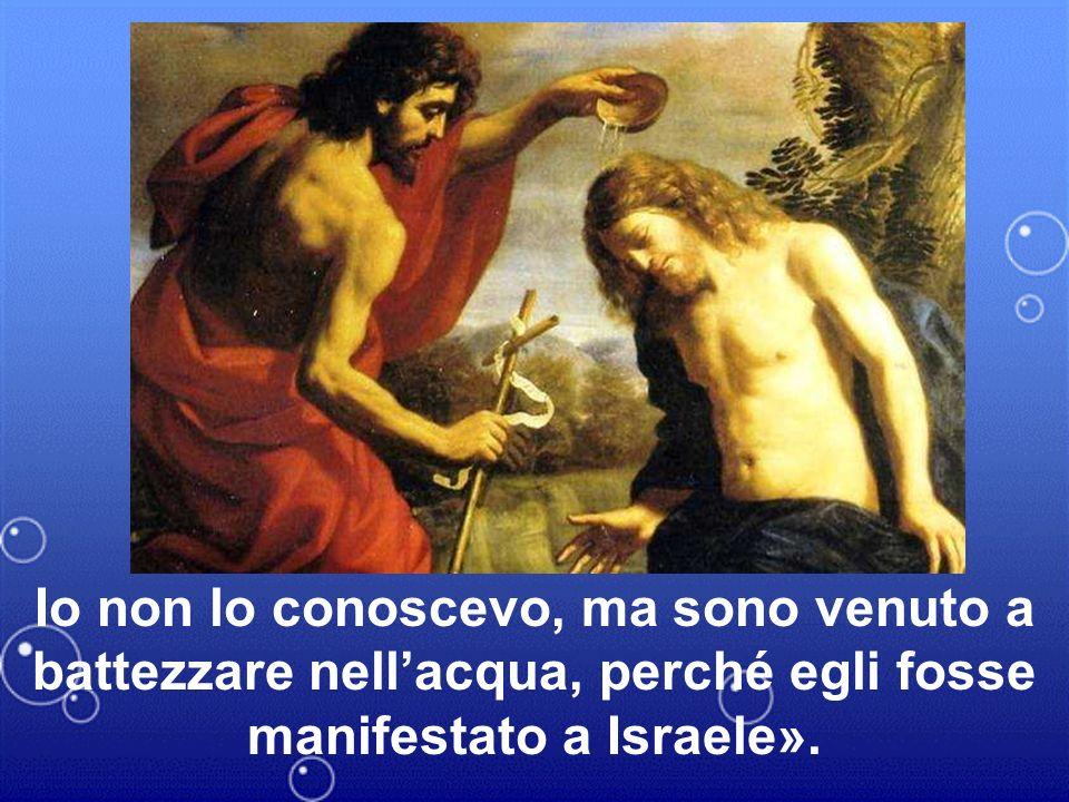 Io non lo conoscevo, ma sono venuto a battezzare nellacqua, perché egli fosse manifestato a Israele».