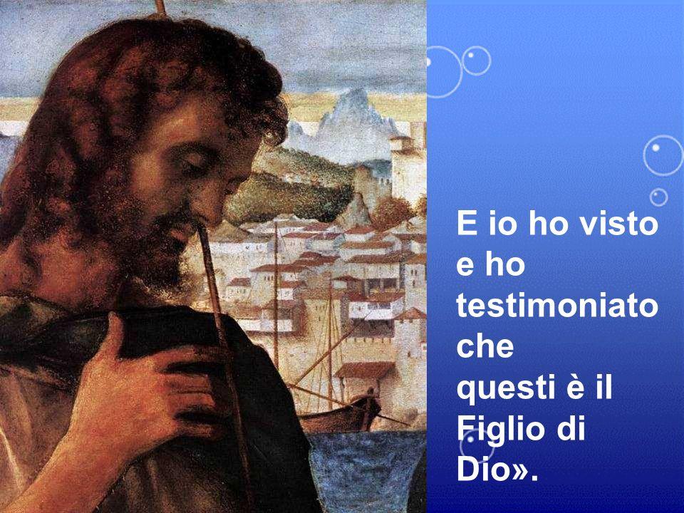 E io ho visto e ho testimoniato che questi è il Figlio di Dio».