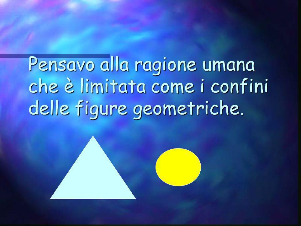 Pensavo alla ragione umana che è limitata come i confini delle figure geometriche.