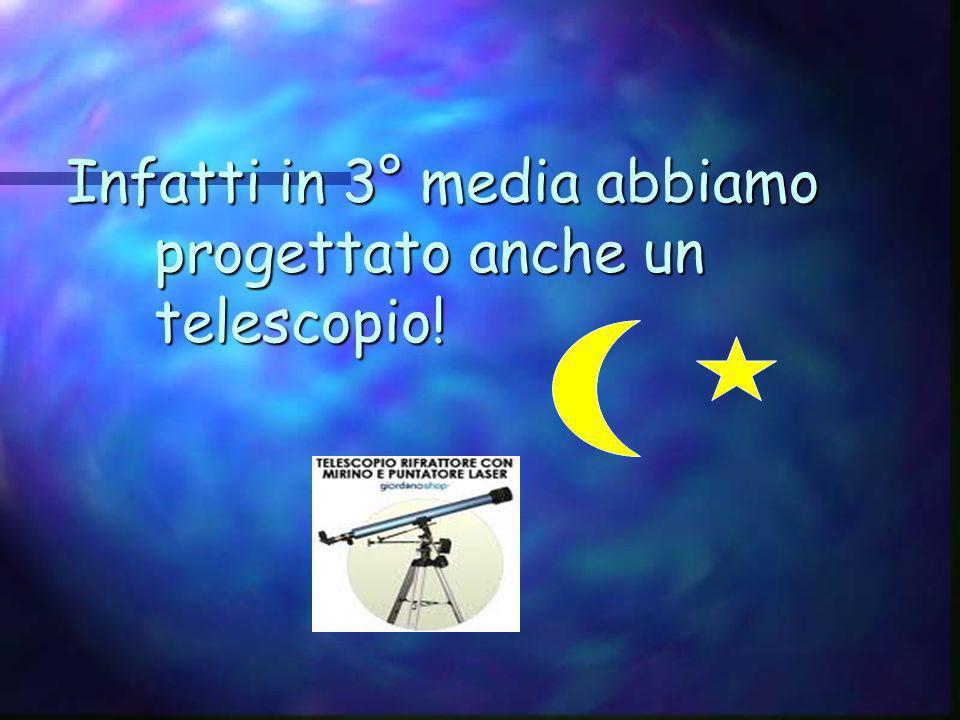 Infatti in 3° media abbiamo progettato anche un telescopio!