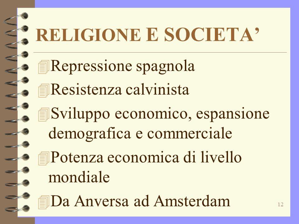 12 4 Repressione spagnola 4 Resistenza calvinista 4 Sviluppo economico, espansione demografica e commerciale 4 Potenza economica di livello mondiale 4 Da Anversa ad Amsterdam RELIGIONE E SOCIETA