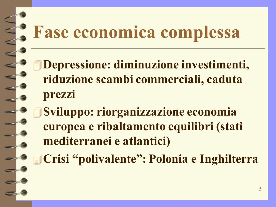 5 Fase economica complessa 4 Depressione: diminuzione investimenti, riduzione scambi commerciali, caduta prezzi 4 Sviluppo: riorganizzazione economia europea e ribaltamento equilibri (stati mediterranei e atlantici) 4 Crisi polivalente: Polonia e Inghilterra