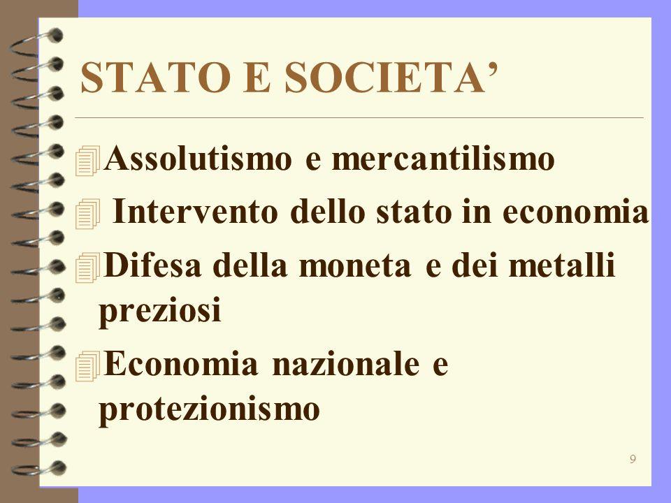 9 STATO E SOCIETA 4 Assolutismo e mercantilismo 4 Intervento dello stato in economia 4 Difesa della moneta e dei metalli preziosi 4 Economia nazionale e protezionismo