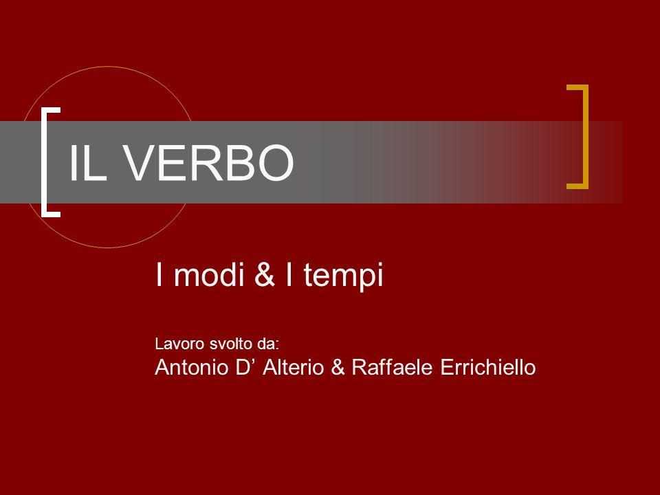 IL VERBO I modi & I tempi Lavoro svolto da: Antonio D Alterio & Raffaele Errichiello