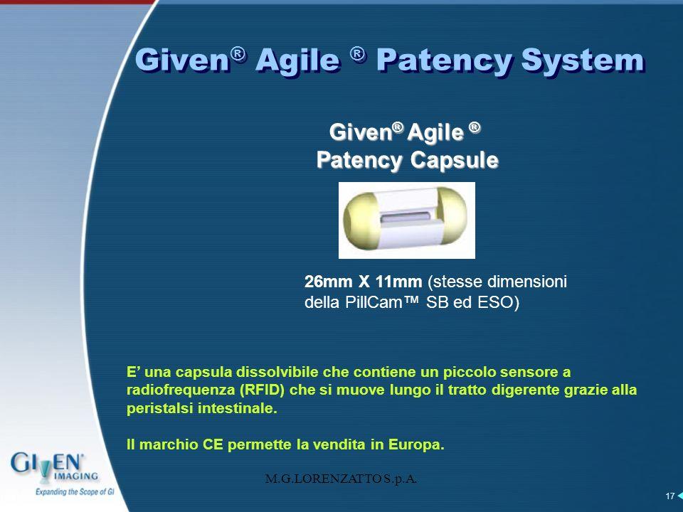 M.G.LORENZATTO S.p.A. 17 Given ® Agile ® Patency System Given ® Agile ® Patency Capsule 26mm X 11mm (stesse dimensioni della PillCam SB ed ESO) E una