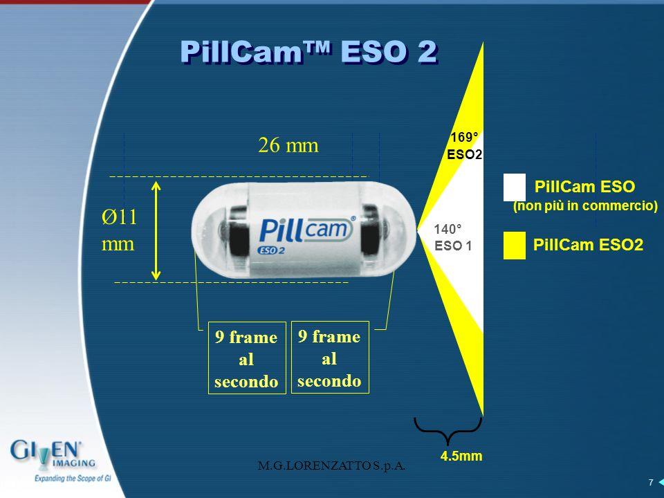 M.G.LORENZATTO S.p.A. 7 PillCam ESO 2 Ø11 mm 26 mm 9 frame al secondo 4.5mm 140° 169° ESO2 PillCam ESO (non più in commercio) PillCam ESO2 ESO 1