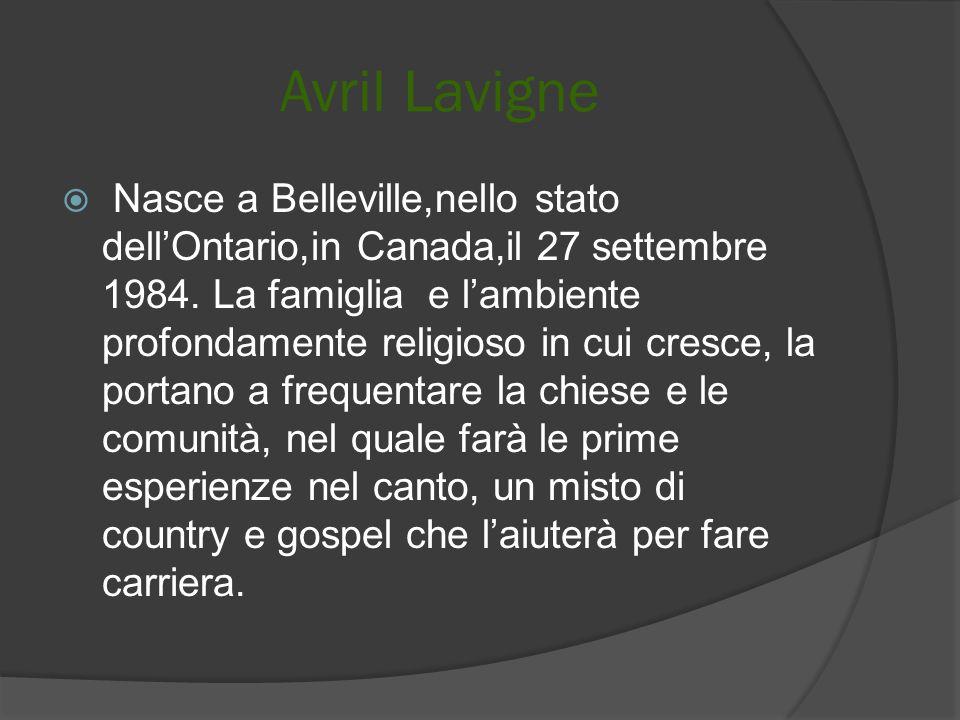 Avril Lavigne Nasce a Belleville,nello stato dellOntario,in Canada,il 27 settembre 1984. La famiglia e lambiente profondamente religioso in cui cresce