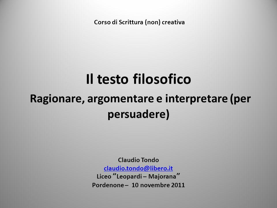 Il testo filosofico Ragionare, argomentare e interpretare (per persuadere) Claudio Tondo claudio.tondo@libero.it Liceo Leopardi – Majorana Pordenone –