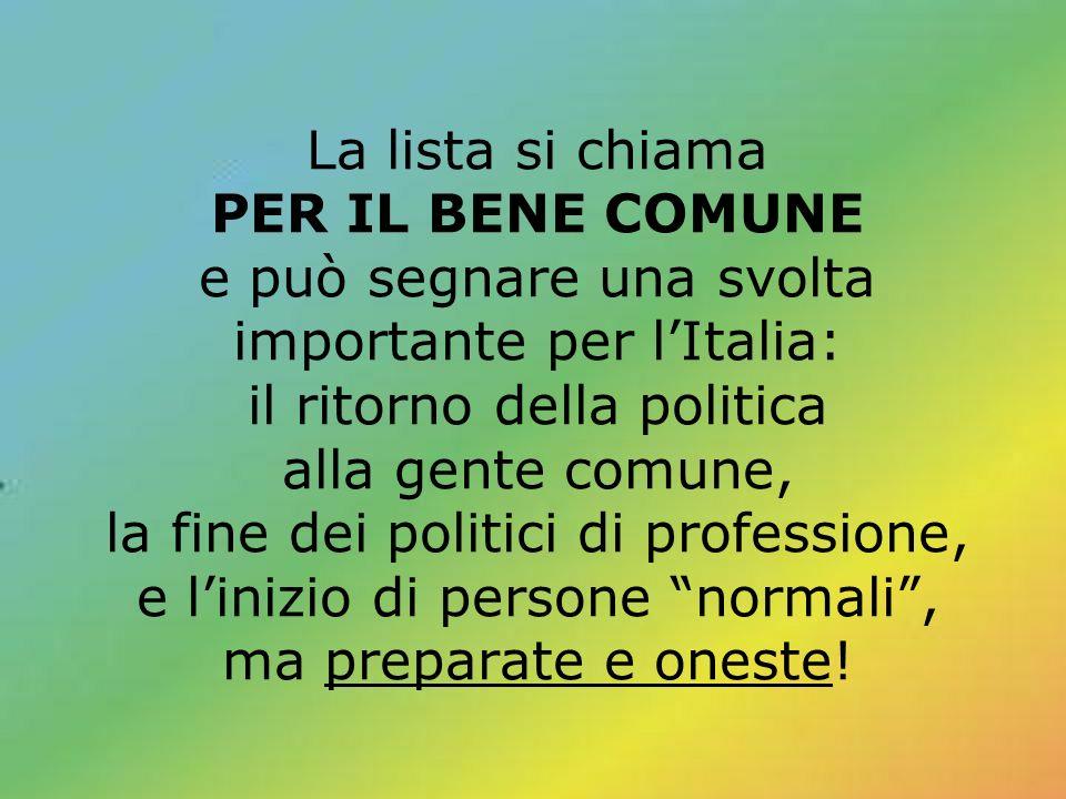 La lista si chiama PER IL BENE COMUNE e può segnare una svolta importante per lItalia: il ritorno della politica alla gente comune, la fine dei politi