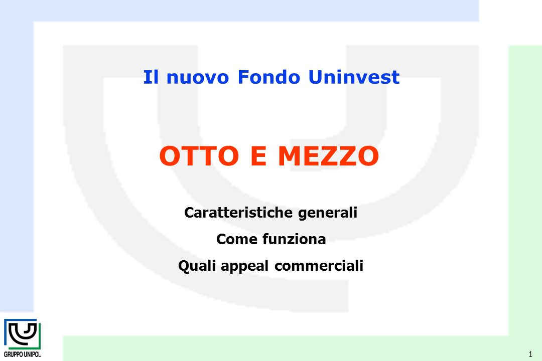 1 Il nuovo Fondo Uninvest Caratteristiche generali Come funziona Quali appeal commerciali OTTO E MEZZO