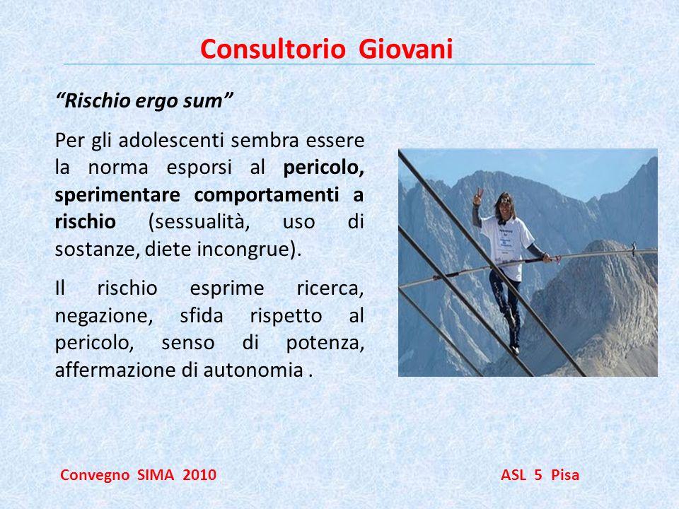 Consultorio Giovani Convegno SIMA 2010 ASL 5 Pisa Rischio ergo sum Per gli adolescenti sembra essere la norma esporsi al pericolo, sperimentare compor
