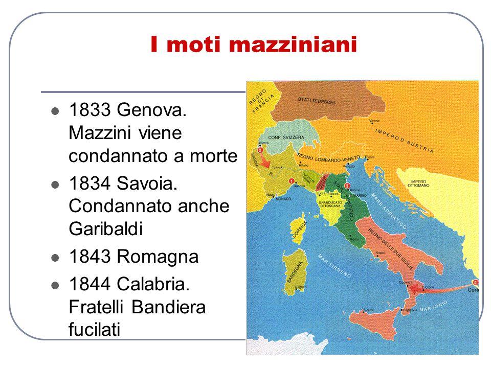 I moti mazziniani 1833 Genova. Mazzini viene condannato a morte 1834 Savoia. Condannato anche Garibaldi 1843 Romagna 1844 Calabria. Fratelli Bandiera