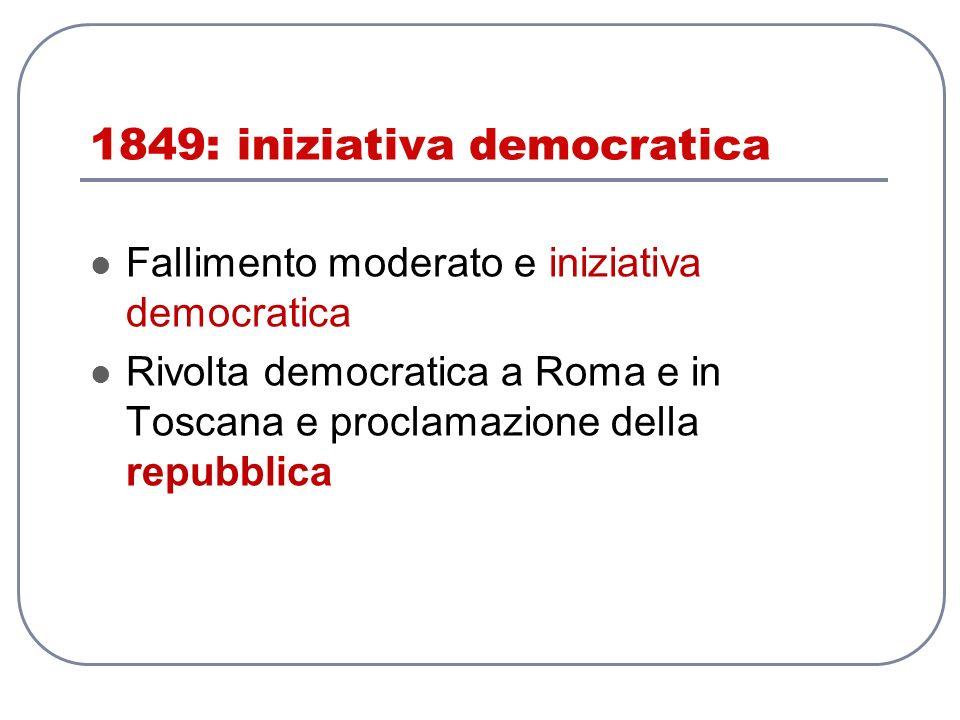 1849: iniziativa democratica Fallimento moderato e iniziativa democratica Rivolta democratica a Roma e in Toscana e proclamazione della repubblica