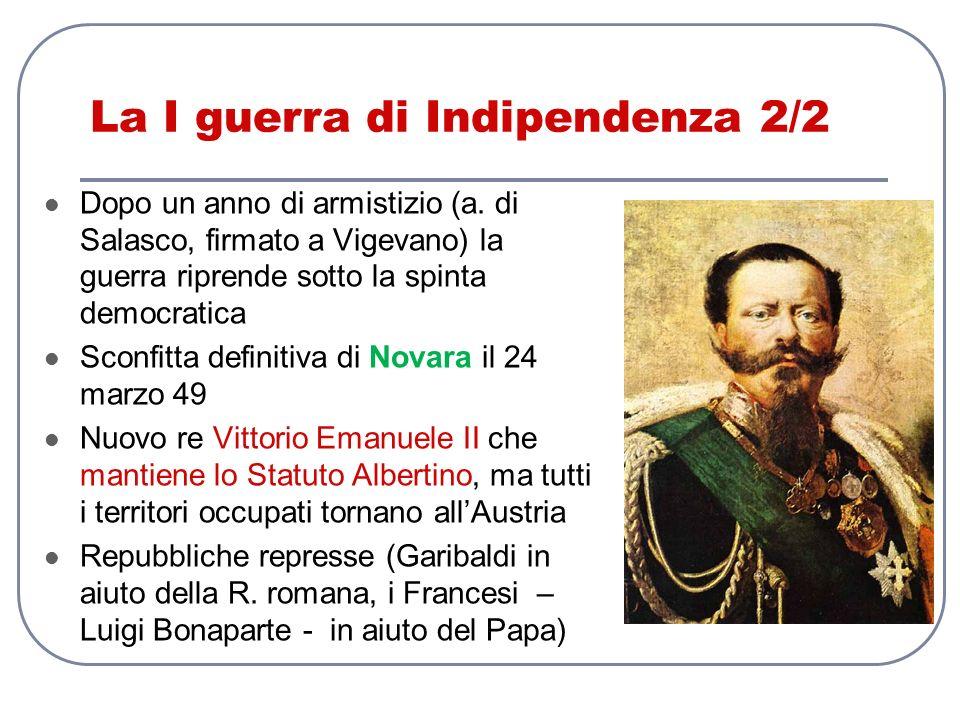 La I guerra di Indipendenza 2/2 Dopo un anno di armistizio (a. di Salasco, firmato a Vigevano) la guerra riprende sotto la spinta democratica Sconfitt