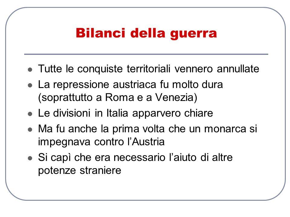 Bilanci della guerra Tutte le conquiste territoriali vennero annullate La repressione austriaca fu molto dura (soprattutto a Roma e a Venezia) Le divi