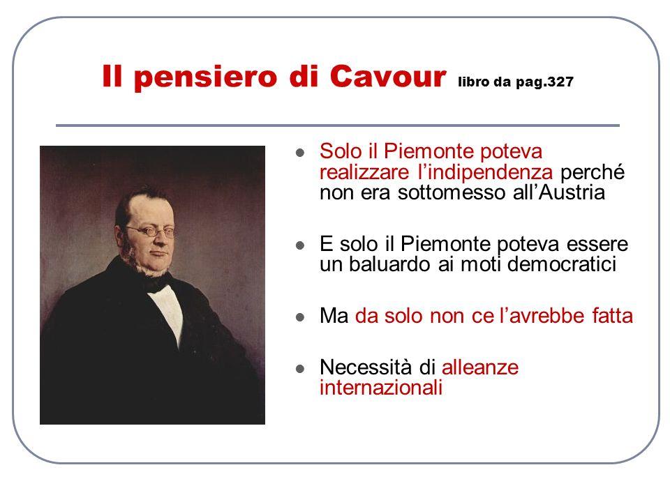 Il pensiero di Cavour libro da pag.327 Solo il Piemonte poteva realizzare lindipendenza perché non era sottomesso allAustria E solo il Piemonte poteva
