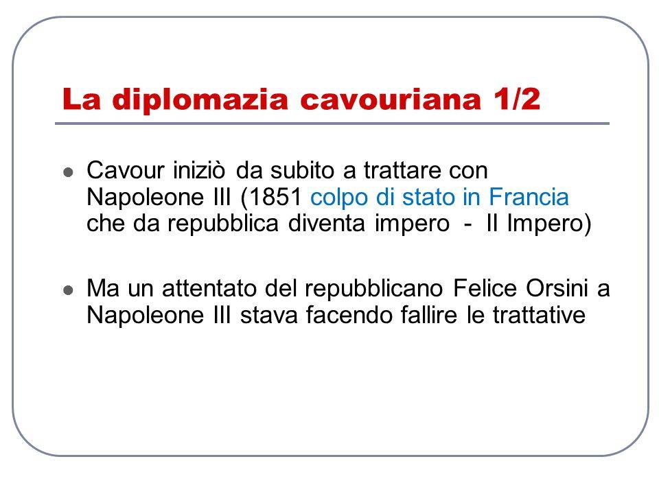 La diplomazia cavouriana 1/2 Cavour iniziò da subito a trattare con Napoleone III (1851 colpo di stato in Francia che da repubblica diventa impero - I