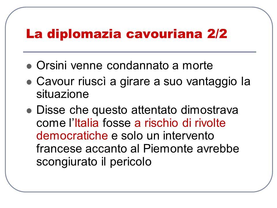 La diplomazia cavouriana 2/2 Orsini venne condannato a morte Cavour riuscì a girare a suo vantaggio la situazione Disse che questo attentato dimostrav