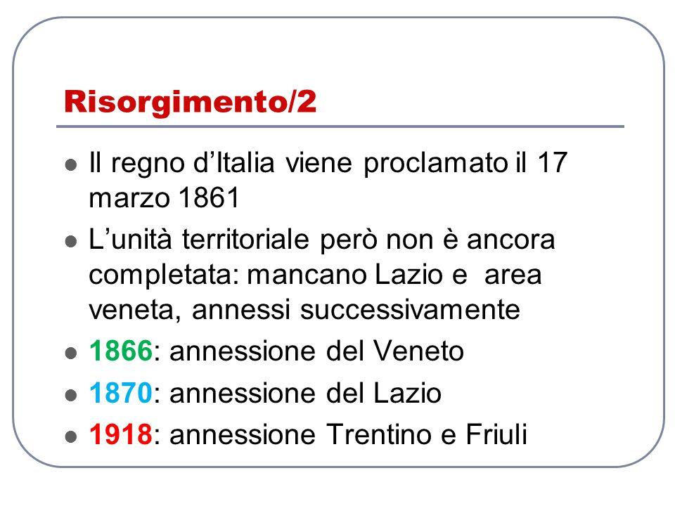Risorgimento/2 Il regno dItalia viene proclamato il 17 marzo 1861 Lunità territoriale però non è ancora completata: mancano Lazio e area veneta, annes