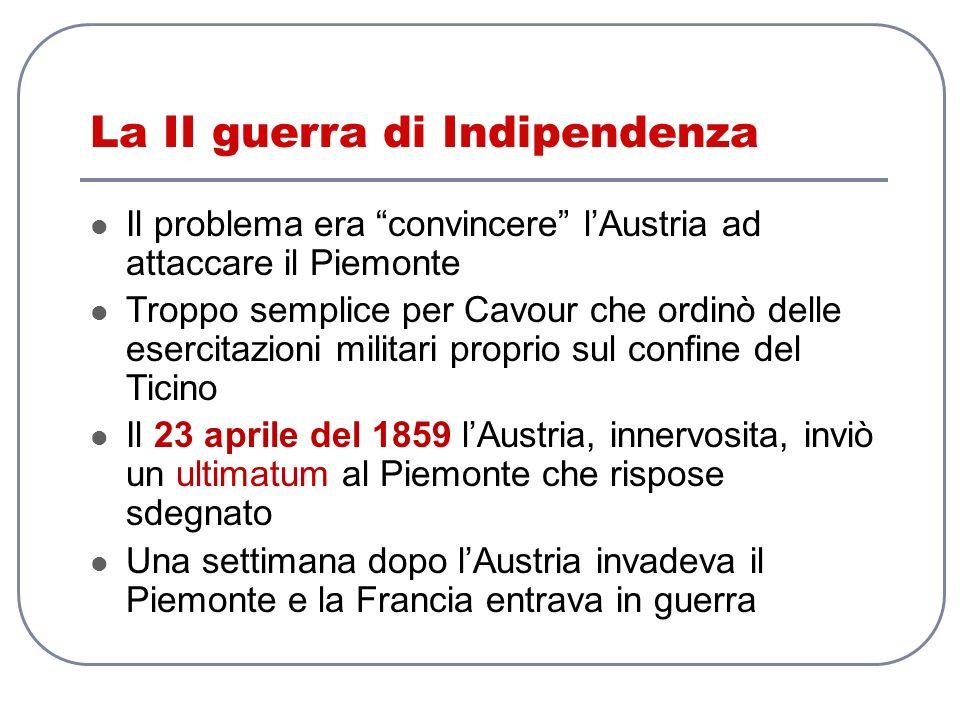 La II guerra di Indipendenza Il problema era convincere lAustria ad attaccare il Piemonte Troppo semplice per Cavour che ordinò delle esercitazioni mi