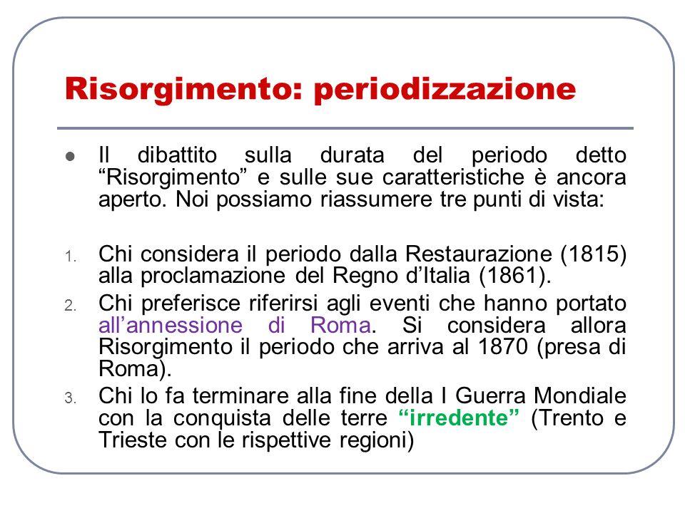 Risorgimento: periodizzazione Il dibattito sulla durata del periodo detto Risorgimento e sulle sue caratteristiche è ancora aperto. Noi possiamo riass