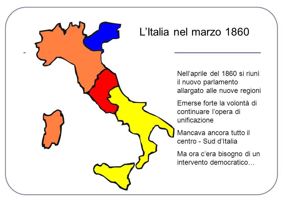 LItalia nel marzo 1860 Nellaprile del 1860 si riunì il nuovo parlamento allargato alle nuove regioni Emerse forte la volontà di continuare lopera di u