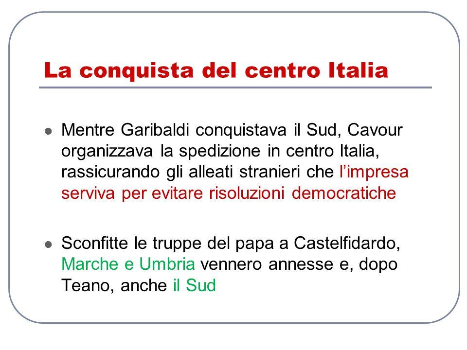 La conquista del centro Italia Mentre Garibaldi conquistava il Sud, Cavour organizzava la spedizione in centro Italia, rassicurando gli alleati strani