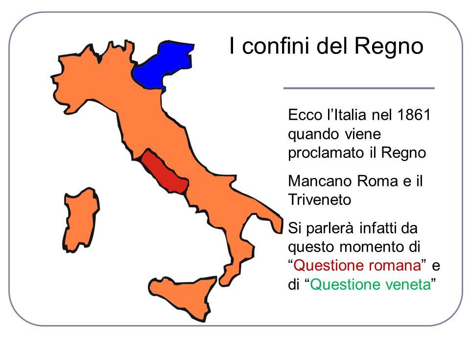 Ecco lItalia nel 1861 quando viene proclamato il Regno Mancano Roma e il Triveneto Si parlerà infatti da questo momento diQuestione romana e di Questi