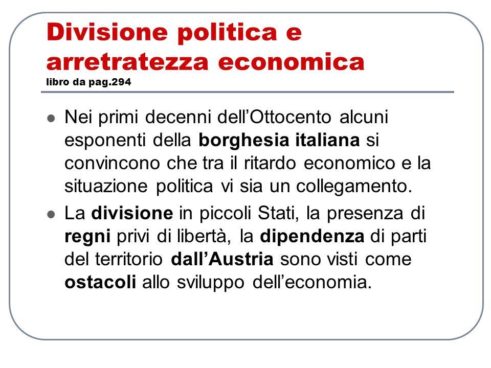 Divisione politica e arretratezza economica libro da pag.294 Nei primi decenni dellOttocento alcuni esponenti della borghesia italiana si convincono c