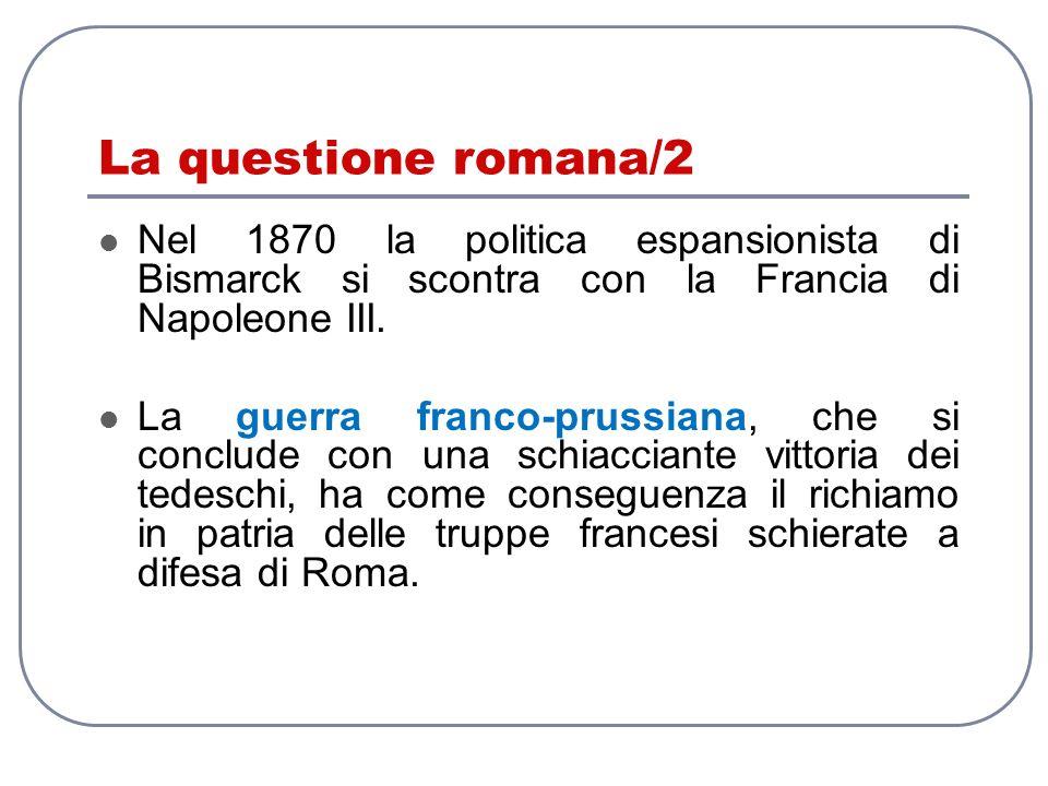 La questione romana/2 Nel 1870 la politica espansionista di Bismarck si scontra con la Francia di Napoleone III. La guerra franco-prussiana, che si co