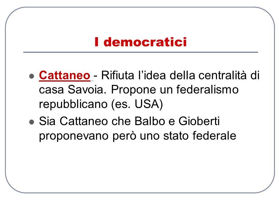 I democratici Cattaneo - Rifiuta lidea della centralità di casa Savoia. Propone un federalismo repubblicano (es. USA) Sia Cattaneo che Balbo e Giobert