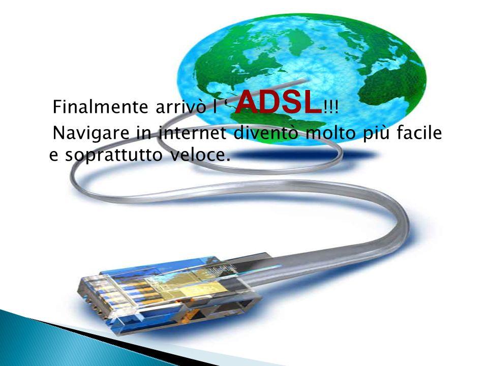 Finalmente arrivò l ADSL !!! Navigare in internet diventò molto più facile e soprattutto veloce.