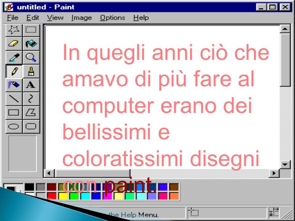In quegli anni ciò che amavo di più fare al computer erano dei bellissimi e coloratissimi disegni con paint.