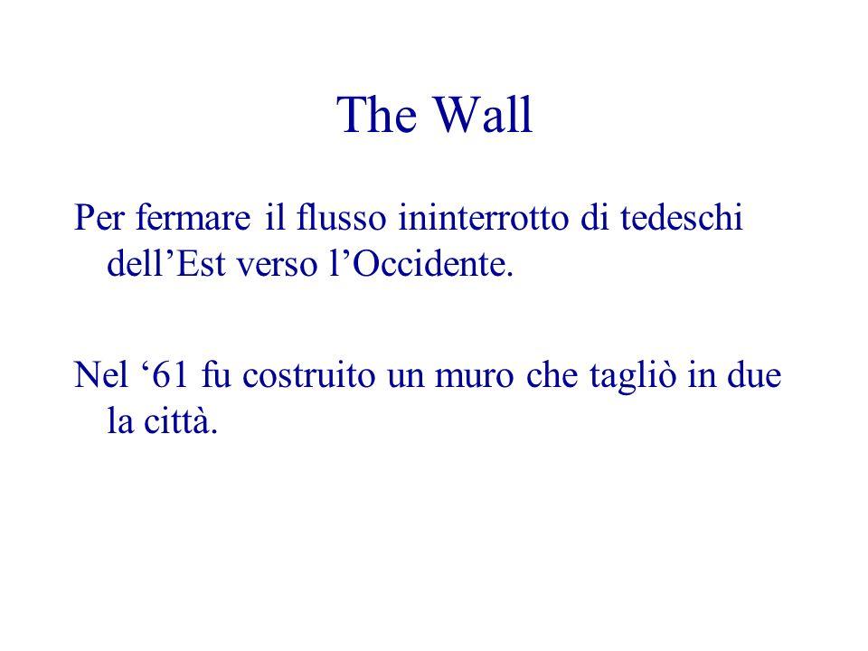 The Wall Per fermare il flusso ininterrotto di tedeschi dellEst verso lOccidente. Nel 61 fu costruito un muro che tagliò in due la città.