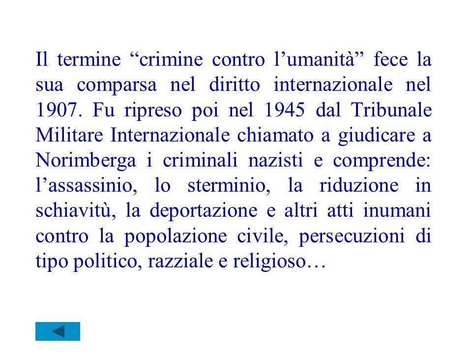 Il termine crimine contro lumanità fece la sua comparsa nel diritto internazionale nel 1907. Fu ripreso poi nel 1945 dal Tribunale Militare Internazio