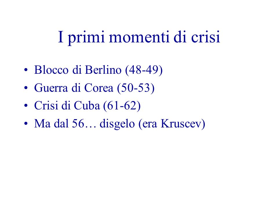 I primi momenti di crisi Blocco di Berlino (48-49) Guerra di Corea (50-53) Crisi di Cuba (61-62) Ma dal 56… disgelo (era Kruscev)