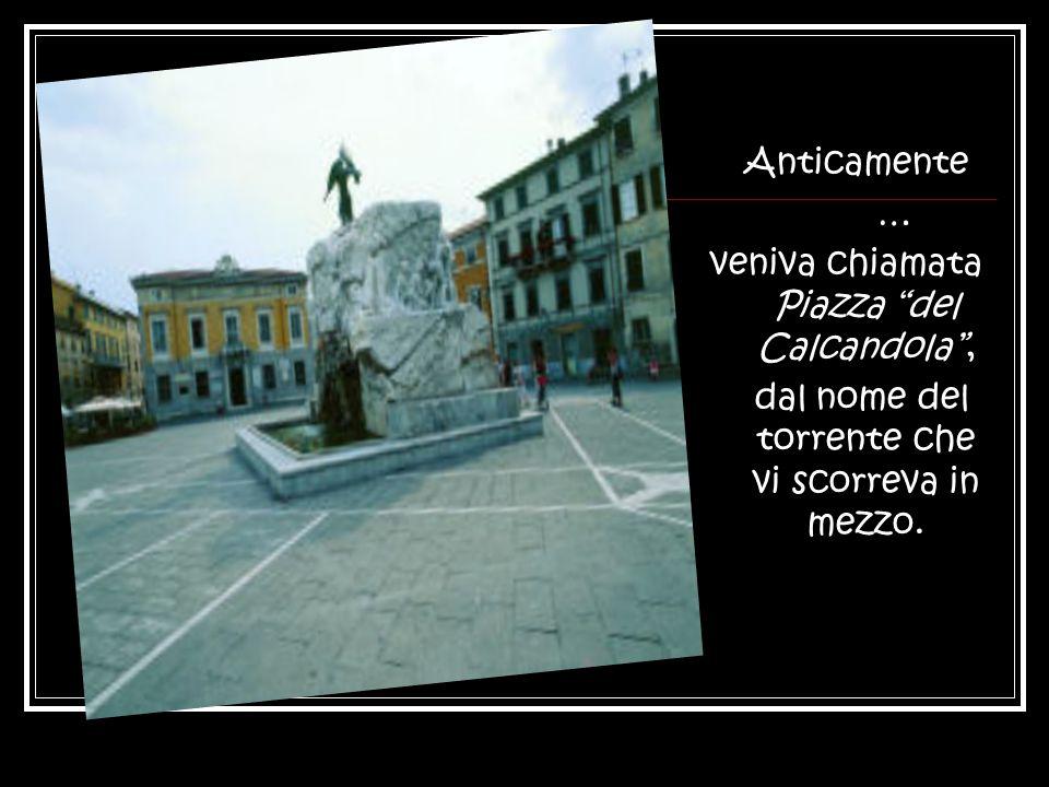 Anticamente … veniva chiamata Piazza del Calcandola, dal nome del torrente che vi scorreva in mezzo.