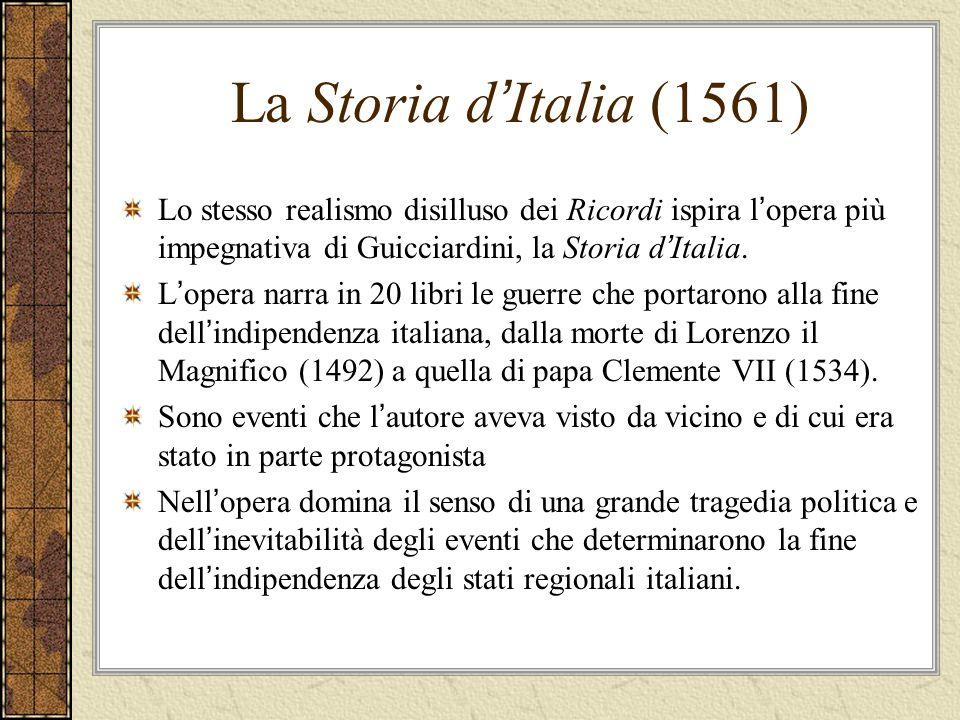 La Storia d Italia (1561) Lo stesso realismo disilluso dei Ricordi ispira l opera più impegnativa di Guicciardini, la Storia d Italia. L opera narra i