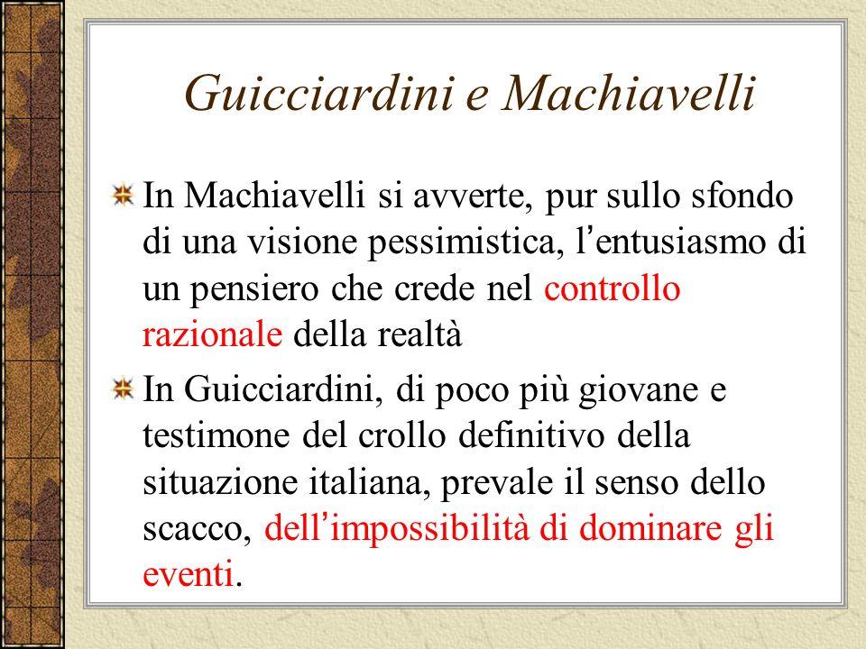 Guicciardini e Machiavelli In Machiavelli si avverte, pur sullo sfondo di una visione pessimistica, l entusiasmo di un pensiero che crede nel controll