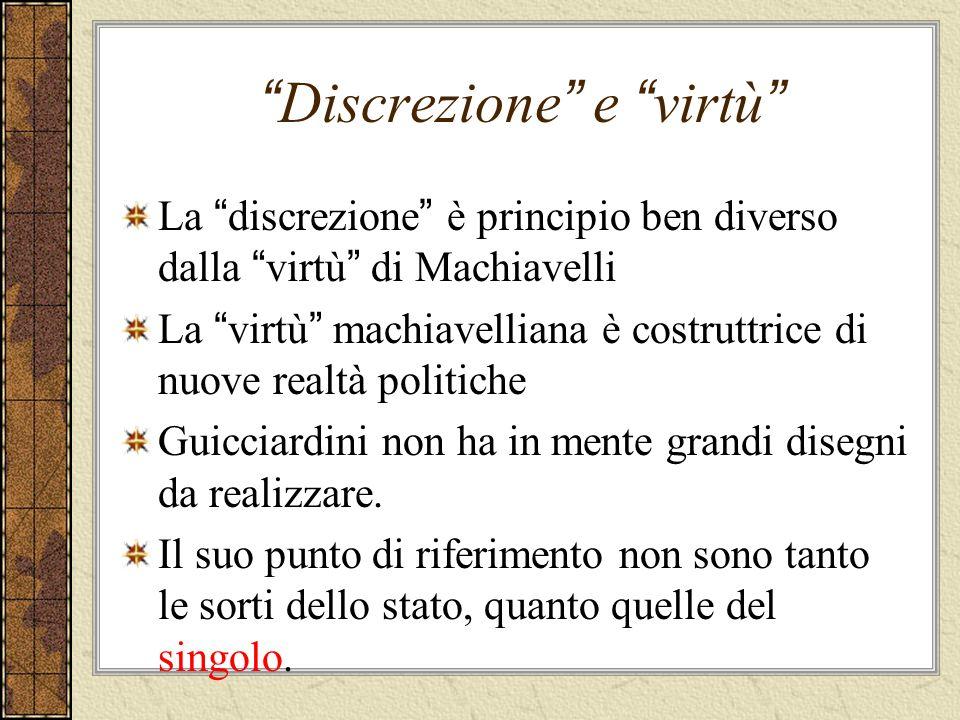 Discrezione e virtù La discrezione è principio ben diverso dalla virtù di Machiavelli La virtù machiavelliana è costruttrice di nuove realtà politiche