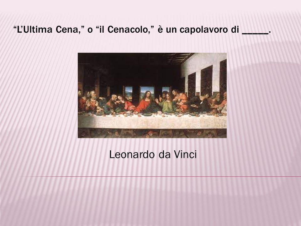 Leonardo da Vinci ha dipinto _____. lUltima Cena (il Cenacolo) la Mona Lisa