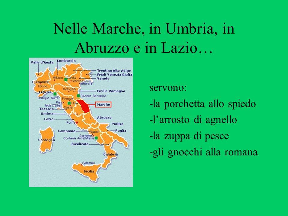 Nelle Marche, in Umbria, in Abruzzo e in Lazio… servono: -la porchetta allo spiedo -larrosto di agnello -la zuppa di pesce -gli gnocchi alla romana