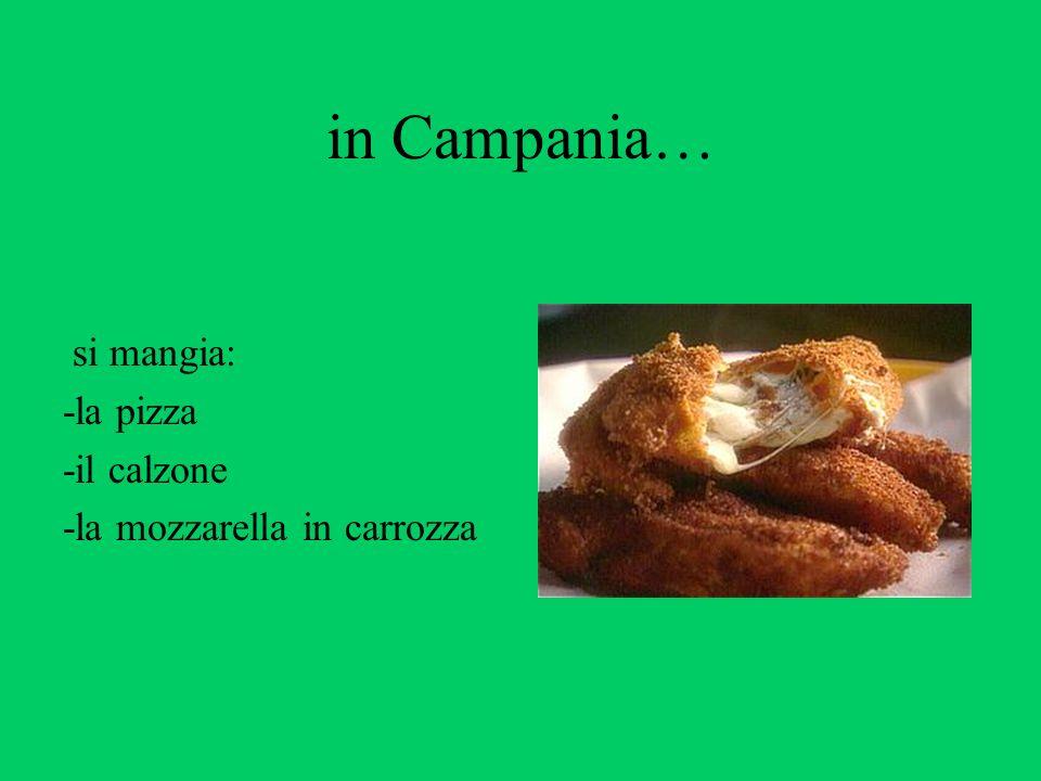 in Campania… si mangia: -la pizza -il calzone -la mozzarella in carrozza