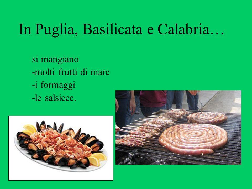 In Puglia, Basilicata e Calabria… si mangiano -molti frutti di mare -i formaggi -le salsicce.
